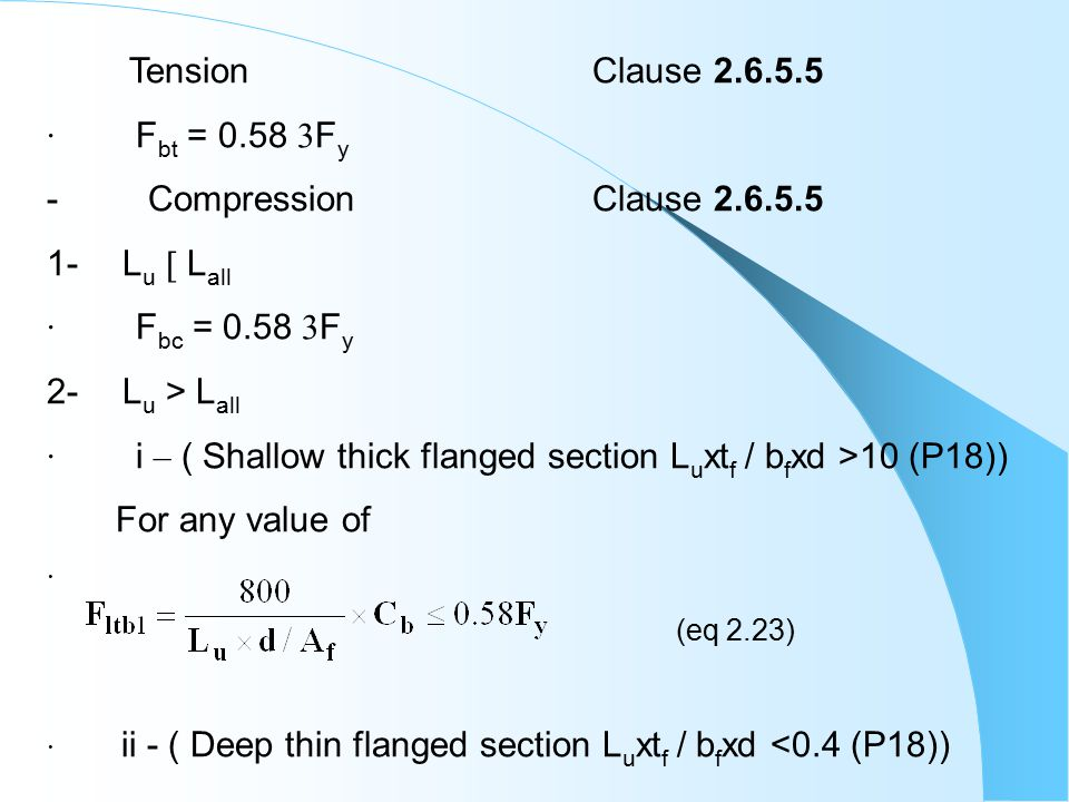 Tension Clause 2.6.5.5 · F bt = 0.58  F y - Compression Clause 2.6.5.5 1- L u  L all · F bc = 0.58  F y 2- L u > L all · i – ( Shallow thick flanged section L u xt f / b f xd >10 (P18)) For any value of · (eq 2.23) · ii - ( Deep thin flanged section L u xt f / b f xd <0.4 (P18))