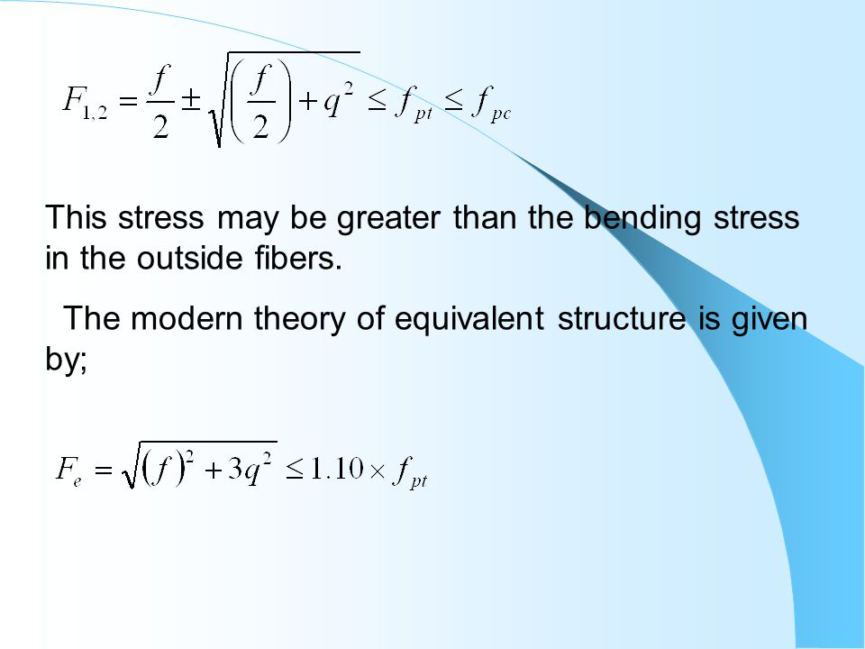 This stress may be greater than the bending stress in the outside fibers.