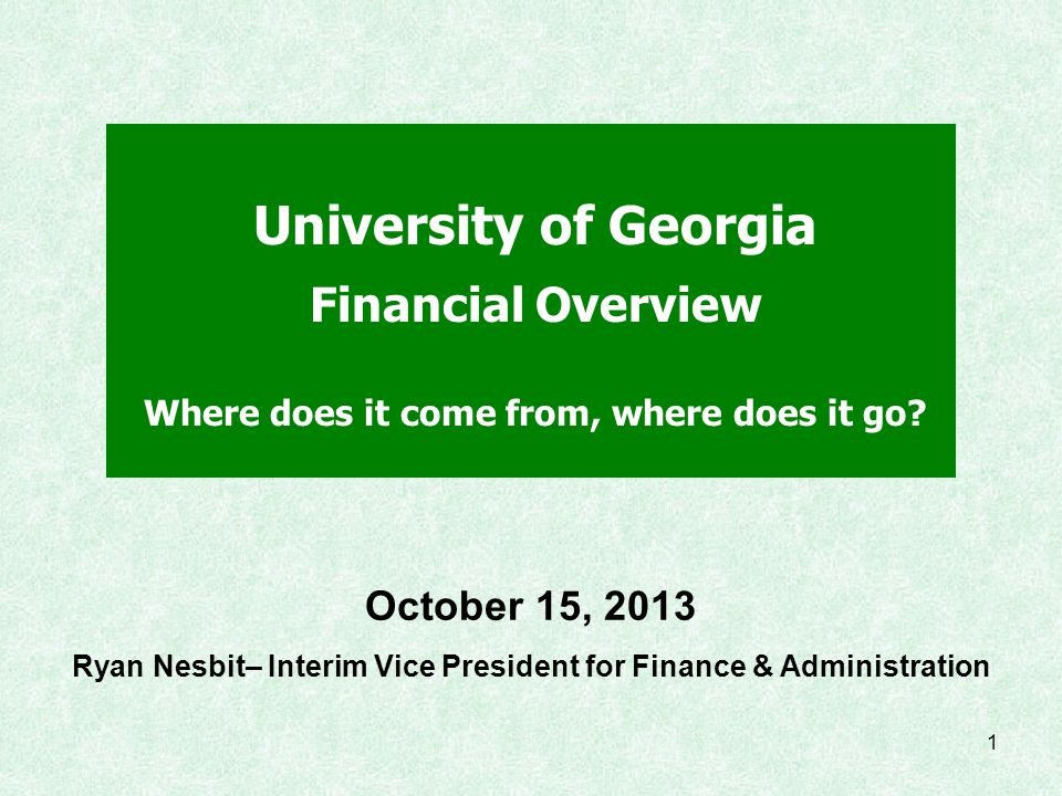 1 University of Georgia Financial Overview Where does it come from, where does it go? October 15, 2013 Ryan Nesbit– Interim Vice President for Finance