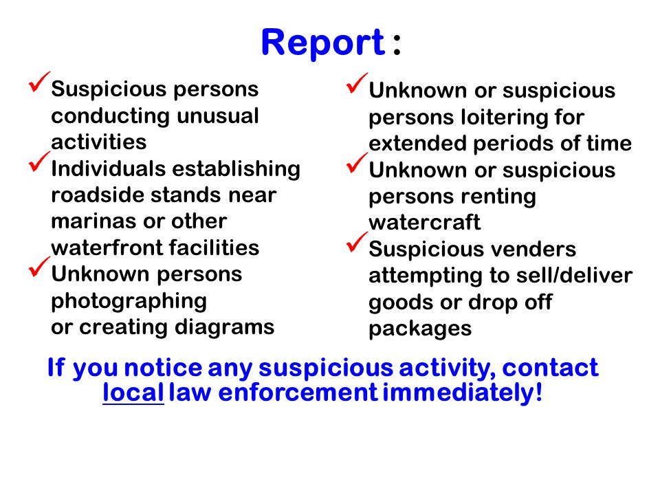 Report : Suspicious persons conducting unusual activities Individuals establishing roadside stands near marinas or other waterfront facilities Unknown persons photographing or creating diagrams Unknown or suspicious persons loitering for extended periods of time Unknown or suspicious persons renting watercraft Suspicious venders attempting to sell/deliver goods or drop off packages If you notice any suspicious activity, contact local law enforcement immediately!