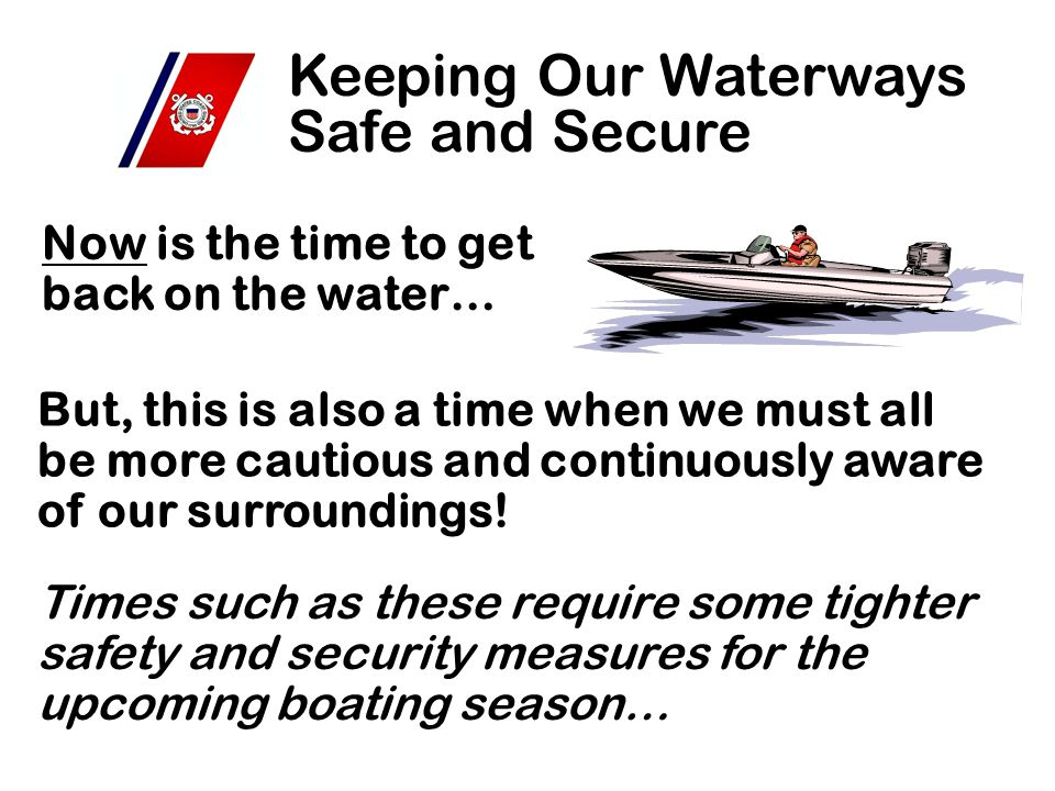 Now is the time to get back on the water… Keeping Our Waterways Safe and Secure But, this is also a time when we must all be more cautious and continuously aware of our surroundings.