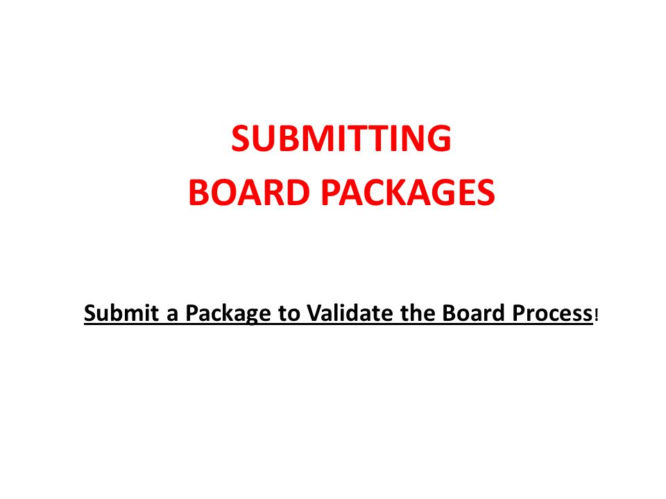 SUBMITTING BOARD PACKAGES Submit a Package to Validate the Board Process !