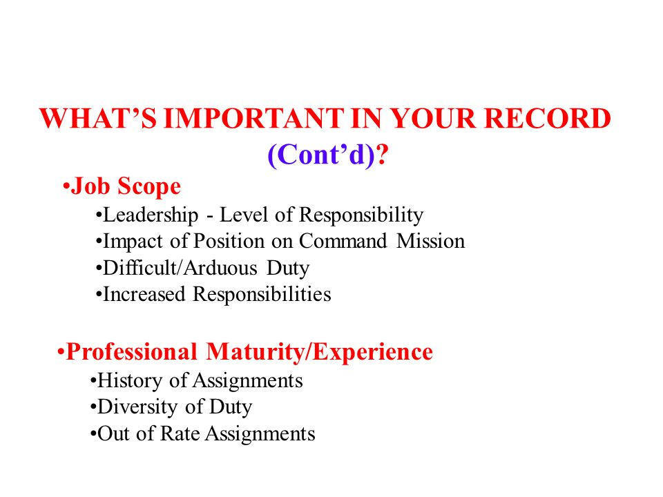 Professional Maturity/Experience History of Assignments Diversity of Duty Out of Rate Assignments Job Scope Leadership - Level of Responsibility Impact of Position on Command Mission Difficult/Arduous Duty Increased Responsibilities WHAT'S IMPORTANT IN YOUR RECORD (Cont'd)?