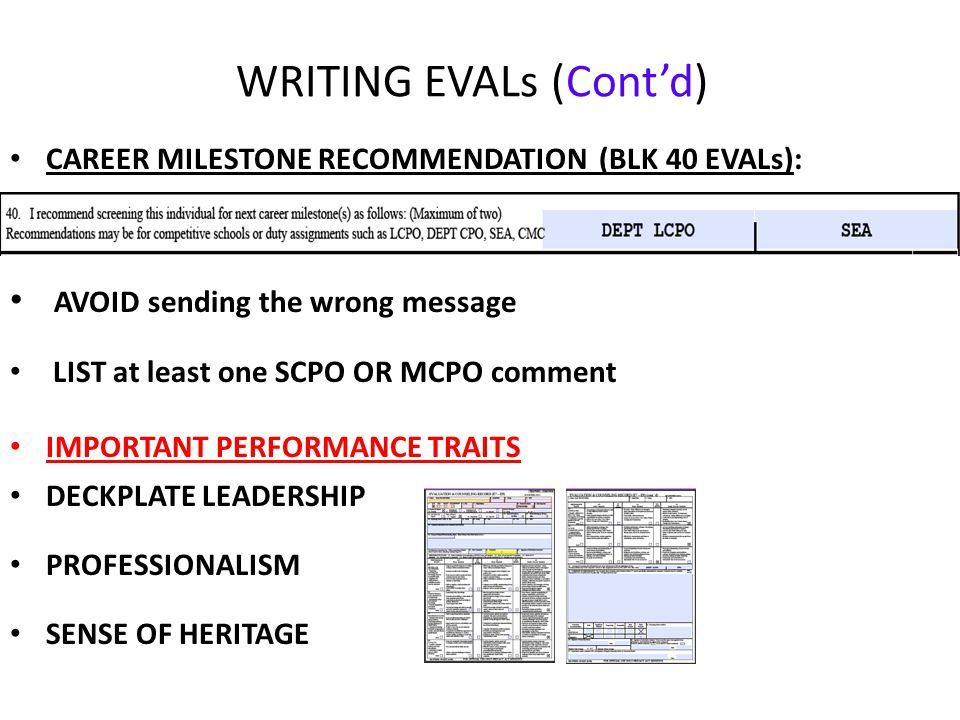 WRITING EVALs (Cont'd) CAREER MILESTONE RECOMMENDATION (BLK 40 EVALs): AVOID sending the wrong message LIST at least one SCPO OR MCPO comment IMPORTANT PERFORMANCE TRAITS DECKPLATE LEADERSHIP PROFESSIONALISM SENSE OF HERITAGE