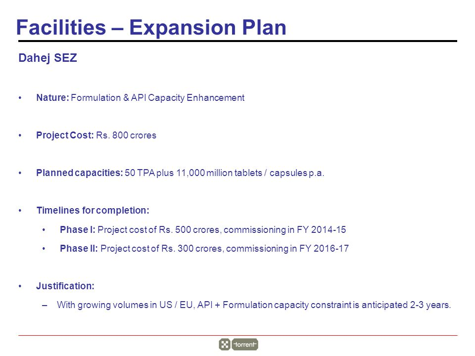 Dahej SEZ Nature: Formulation & API Capacity Enhancement Project Cost: Rs. 800 crores Planned capacities: 50 TPA plus 11,000 million tablets / capsule