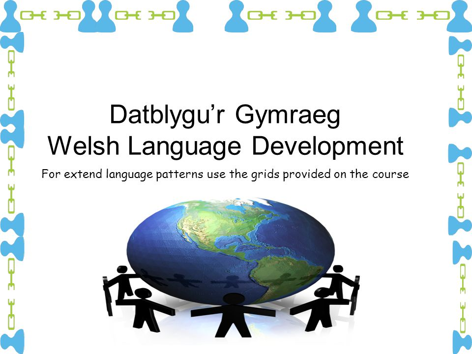 Datblygu'r Gymraeg Welsh Language Development For extend language patterns use the grids provided on the course