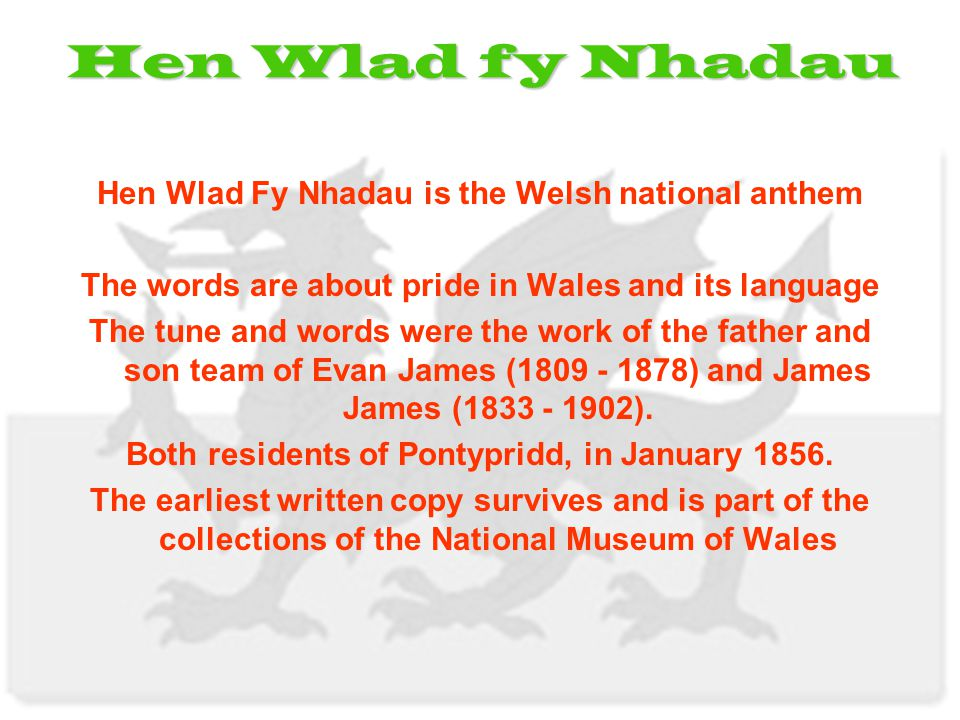 Hen Wlad Fy Nhadau is the Welsh national anthem The words are about pride in Wales and its language The tune and words were the work of the father and son team of Evan James (1809 - 1878) and James James (1833 - 1902).