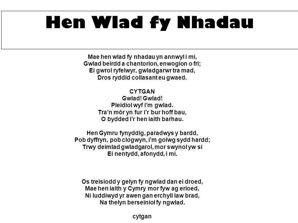 Mae hen wlad fy nhadau yn annwyl i mi, Gwlad beirdd a chantorion, enwogion o fri; Ei gwrol ryfelwyr, gwladgarwr tra mad, Dros ryddid collasant eu gwaed.