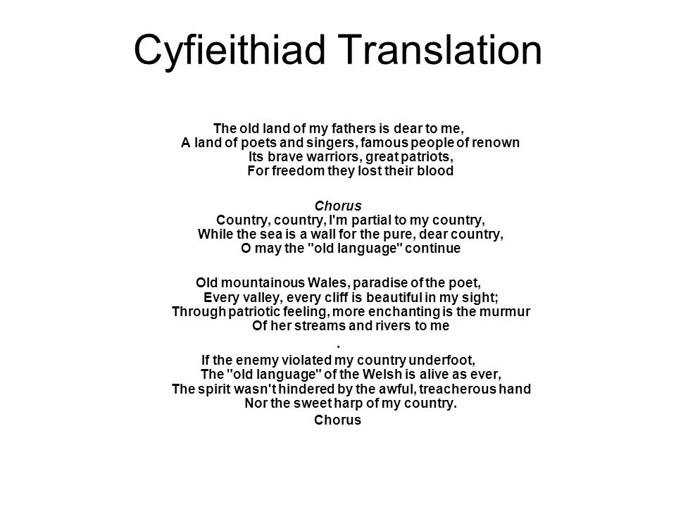Cyfieithiad Translation The old land of my fathers is dear to me, A land of poets and singers, famous people of renown Its brave warriors, great patriots, For freedom they lost their blood Chorus Country, country, I m partial to my country, While the sea is a wall for the pure, dear country, O may the old language continue Old mountainous Wales, paradise of the poet, Every valley, every cliff is beautiful in my sight; Through patriotic feeling, more enchanting is the murmur Of her streams and rivers to me.
