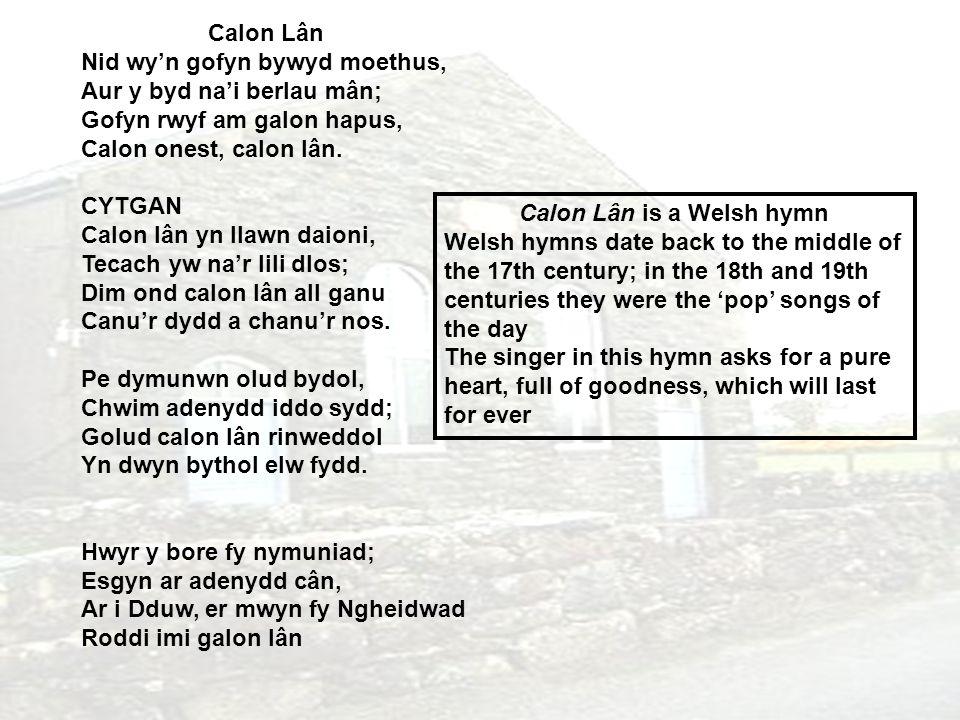 Calon Lân Nid wy'n gofyn bywyd moethus, Aur y byd na'i berlau mân; Gofyn rwyf am galon hapus, Calon onest, calon lân.