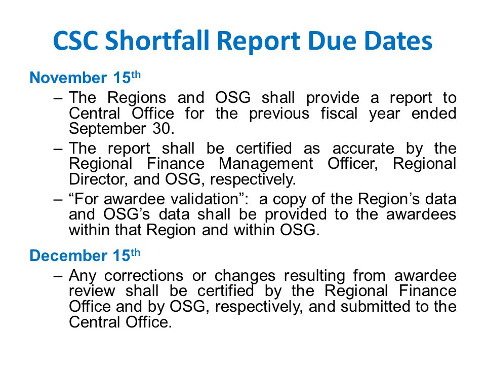 CSC Shortfall Report Due Dates November 15 th –The Regions and OSG shall provide a report to Central Office for the previous fiscal year ended September 30.