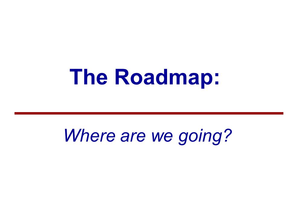 The Roadmap: Where are we going
