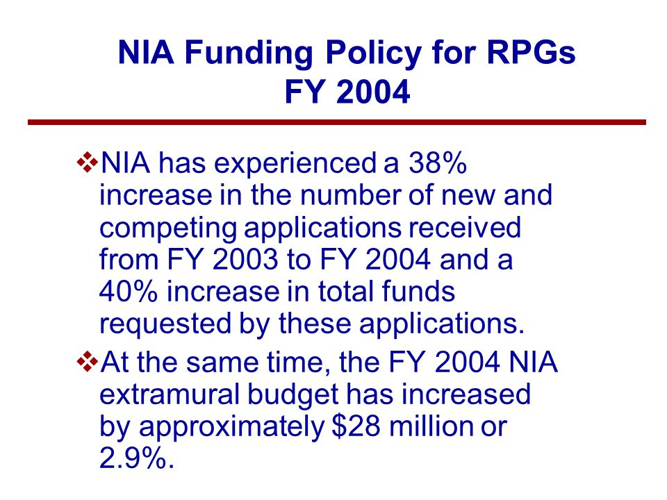 NIA Funding Policy for RPGs FY 2004 – Cont'd vTo manage its resources, consider program priority areas and to support a full range of excellent research, NIA announces the following funding policy: –In FY2003, NIA funded 411 competing Research Project Grants (RPGs) at a total cost of $159 million.