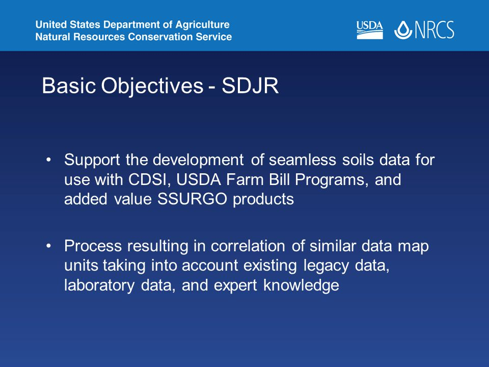 Basic Objectives - SDJR Support the development of seamless soils data for use with CDSI, USDA Farm Bill Programs, and added value SSURGO products Pro