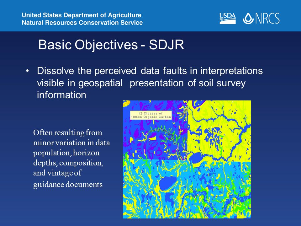 Basic Objectives - SDJR Dissolve the perceived data faults in interpretations visible in geospatial presentation of soil survey information Often resu