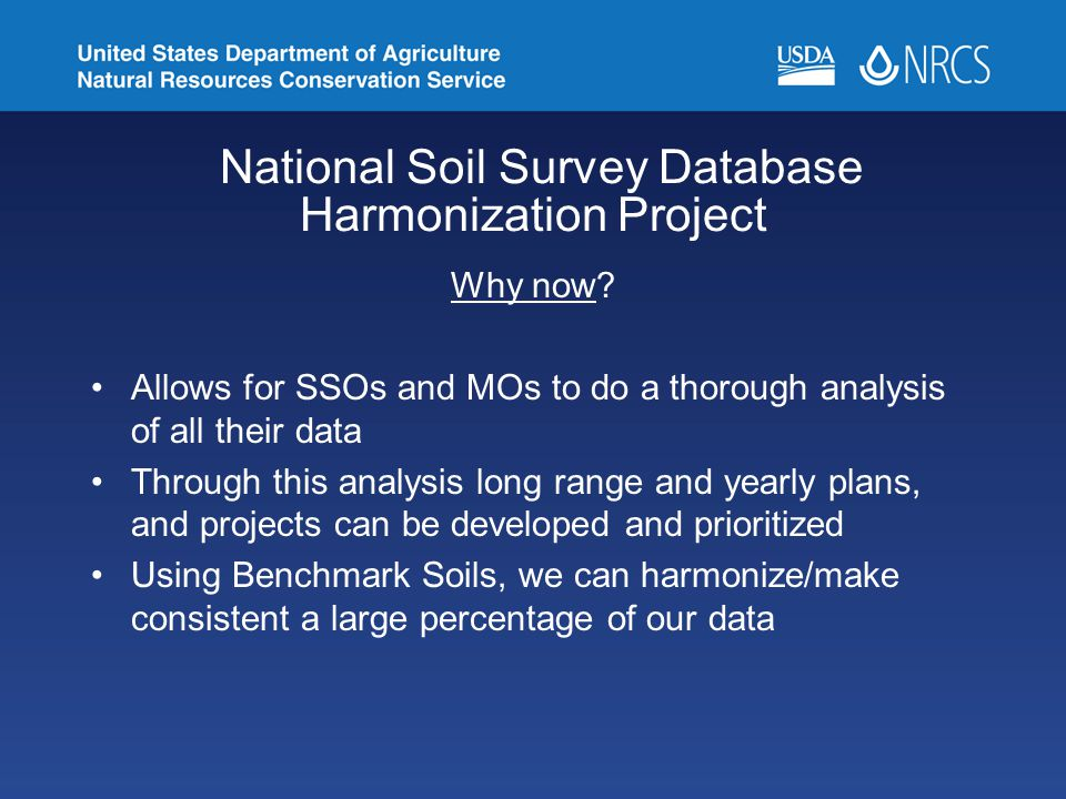 National Soil Survey Database Harmonization Project Why now? Allows for SSOs and MOs to do a thorough analysis of all their data Through this analysis