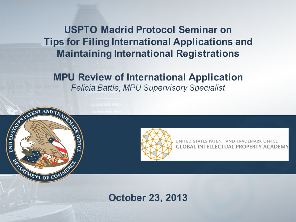 USPTO Madrid Protocol Seminar on Tips for Filing International Applications and Maintaining International Registrations MPU Review of International Application Felicia Battle, MPU Supervisory Specialist October 23, 2013
