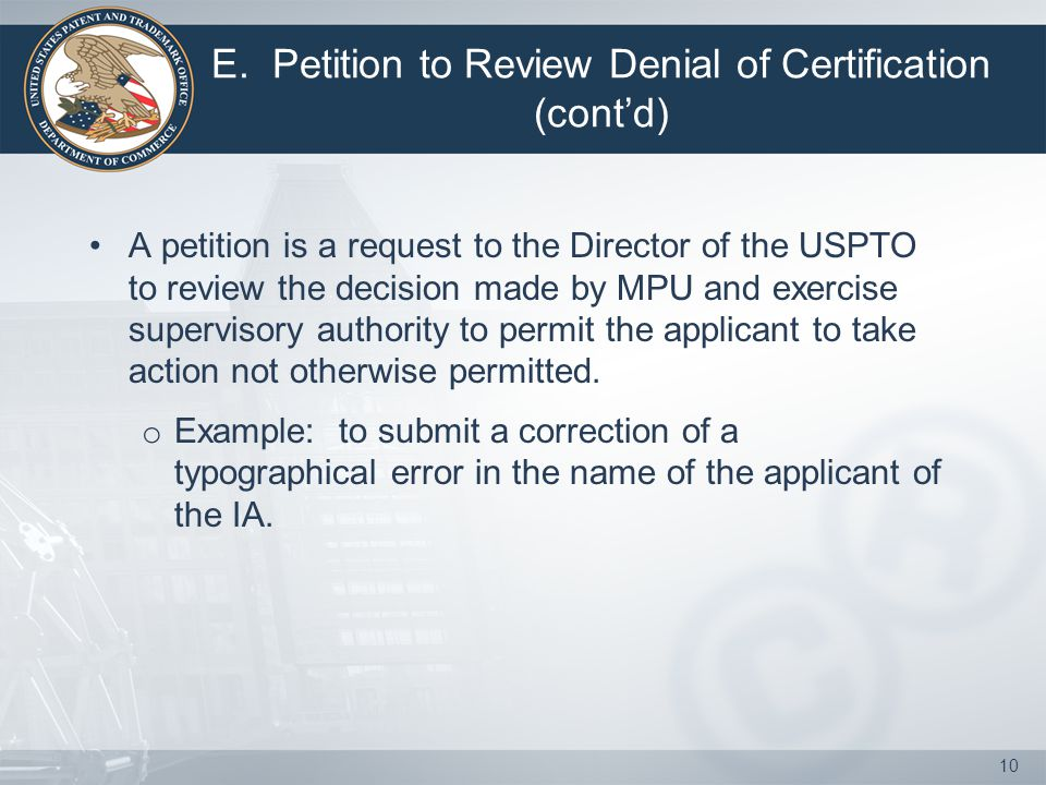 E. Petition to Review Denial of Certification (cont'd) A petition is a request to the Director of the USPTO to review the decision made by MPU and exe