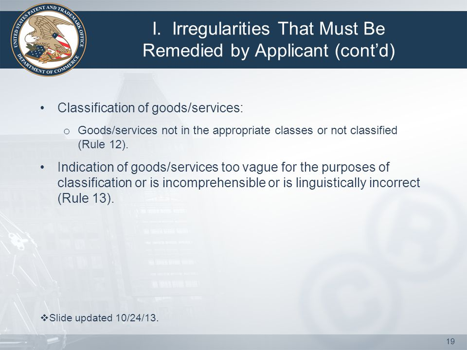 I. Irregularities That Must Be Remedied by Applicant (cont'd) Classification of goods/services: o Goods/services not in the appropriate classes or not