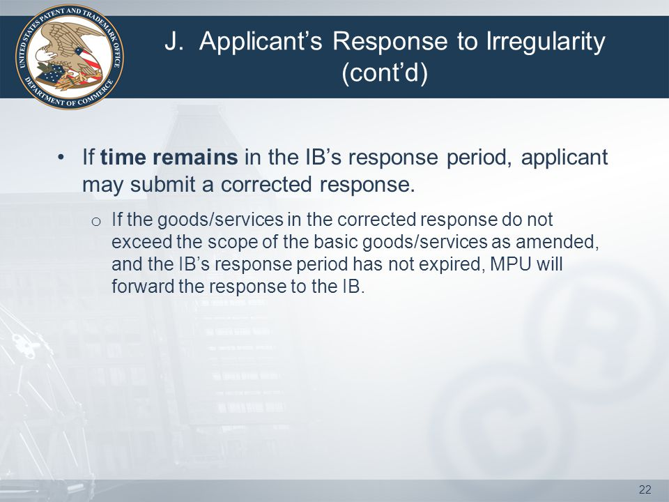 J. Applicant's Response to Irregularity (cont'd) If time remains in the IB's response period, applicant may submit a corrected response. o If the good