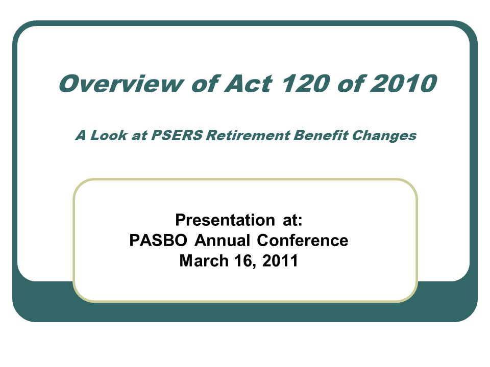 Overview of Act 120 of 2010 A Look at PSERS Retirement Benefit Changes Presentation at: PASBO Annual Conference March 16, 2011