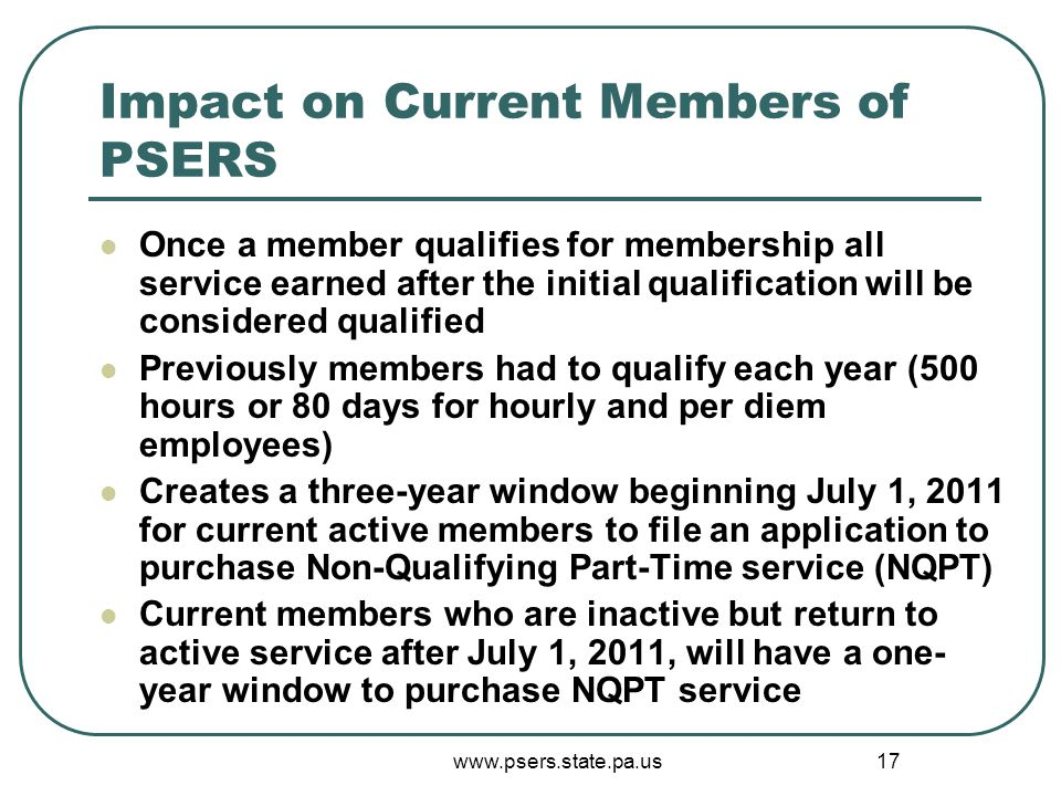 www.psers.state.pa.us 17 Impact on Current Members of PSERS Once a member qualifies for membership all service earned after the initial qualification will be considered qualified Previously members had to qualify each year (500 hours or 80 days for hourly and per diem employees) Creates a three-year window beginning July 1, 2011 for current active members to file an application to purchase Non-Qualifying Part-Time service (NQPT) Current members who are inactive but return to active service after July 1, 2011, will have a one- year window to purchase NQPT service
