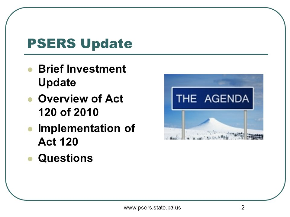 www.psers.state.pa.us 2 PSERS Update Brief Investment Update Overview of Act 120 of 2010 Implementation of Act 120 Questions