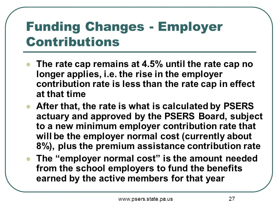 www.psers.state.pa.us 27 Funding Changes - Employer Contributions The rate cap remains at 4.5% until the rate cap no longer applies, i.e.