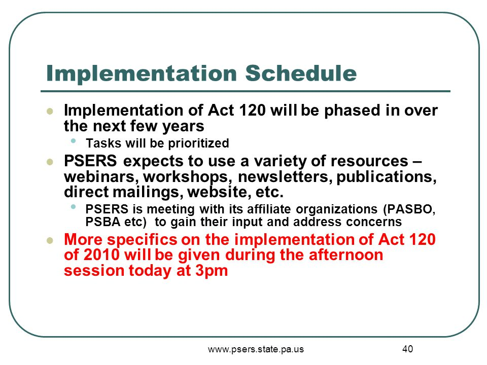www.psers.state.pa.us 40 Implementation Schedule Implementation of Act 120 will be phased in over the next few years Tasks will be prioritized PSERS e