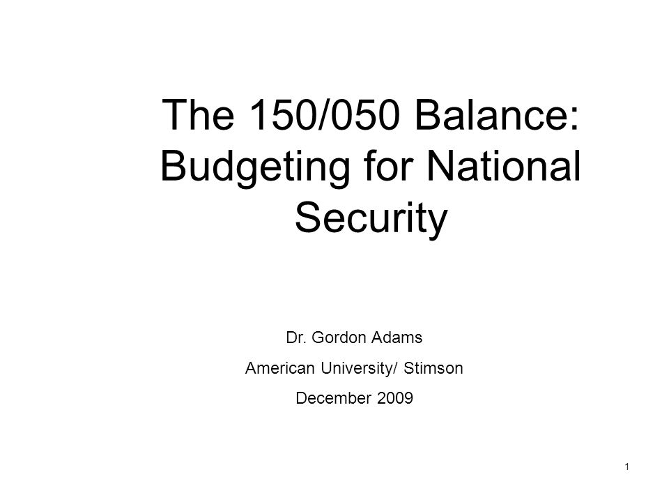 1 The 150/050 Balance: Budgeting for National Security Dr.