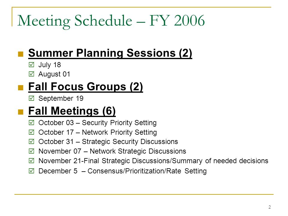 2 Meeting Schedule – FY 2006 ■Summer Planning Sessions (2)  July 18  August 01 ■Fall Focus Groups (2)  September 19 ■Fall Meetings (6)  October 03 – Security Priority Setting  October 17 – Network Priority Setting  October 31 – Strategic Security Discussions  November 07 – Network Strategic Discussions  November 21-Final Strategic Discussions/Summary of needed decisions  December 5 – Consensus/Prioritization/Rate Setting