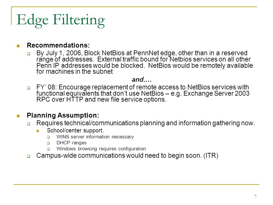 7 Edge Filtering Recommendations:  By July 1, 2006, Block NetBios at PennNet edge, other than in a reserved range of addresses.