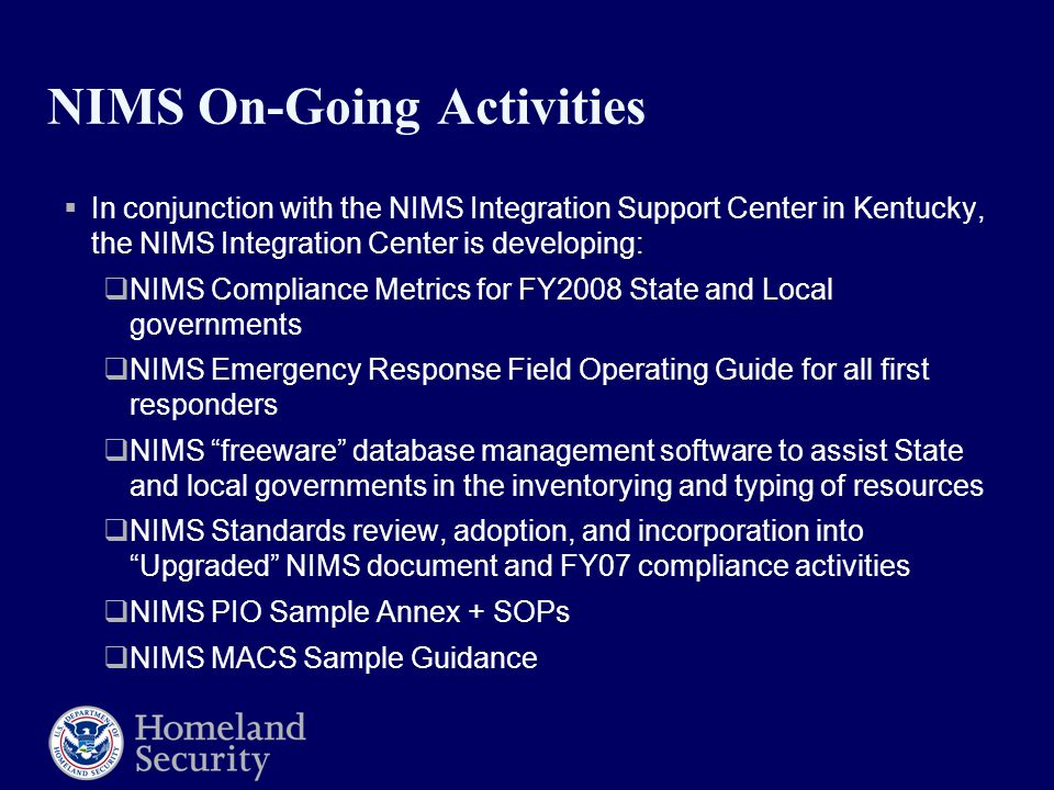 NIMS On-Going Activities  In conjunction with the NIMS Integration Support Center in Kentucky, the NIMS Integration Center is developing:  NIMS Comp