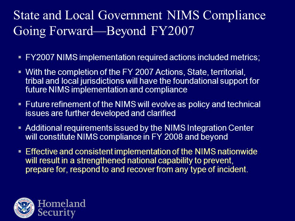 State and Local Government NIMS Compliance Going Forward—Beyond FY2007  FY2007 NIMS implementation required actions included metrics;  With the comp