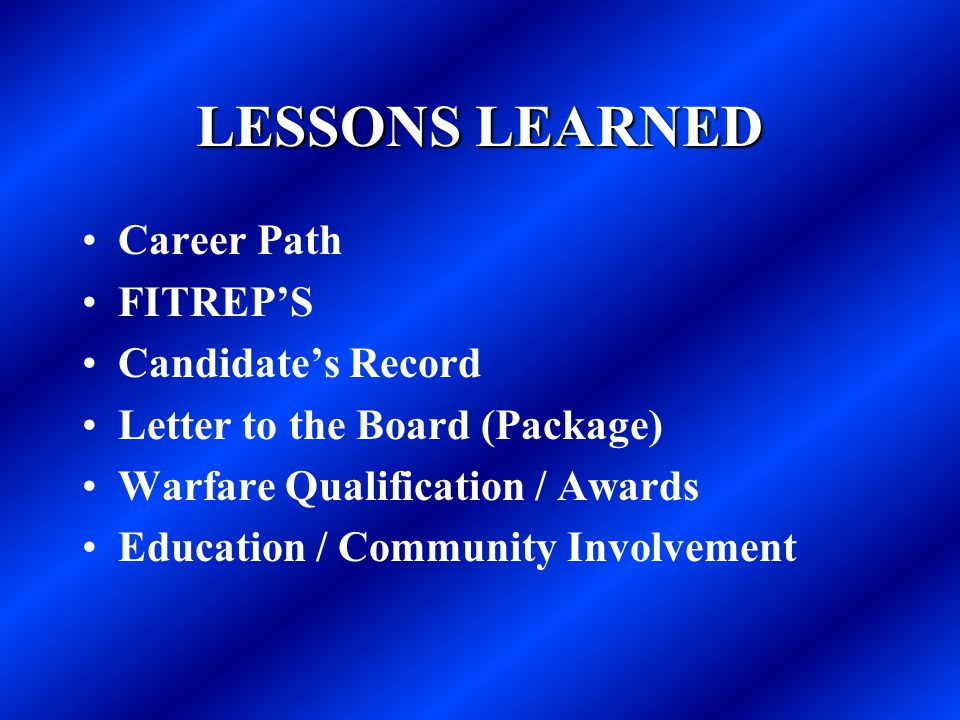 LESSONS LEARNED Career Path FITREP'S Candidate's Record Letter to the Board (Package) Warfare Qualification / Awards Education / Community Involvement