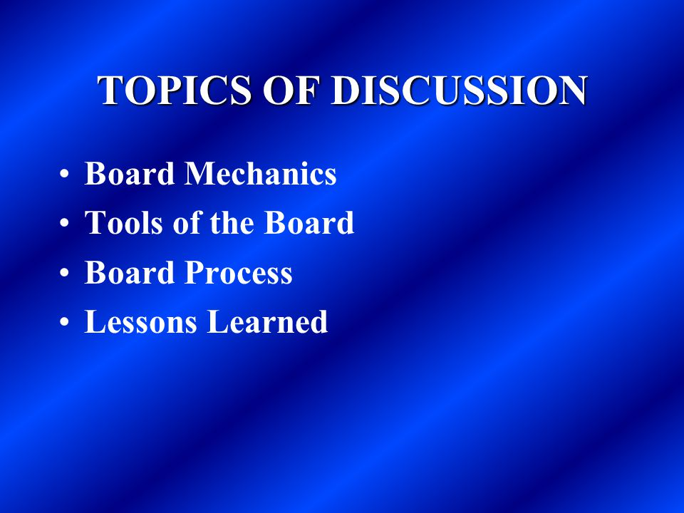 TOPICS OF DISCUSSION Board Mechanics Tools of the Board Board Process Lessons Learned