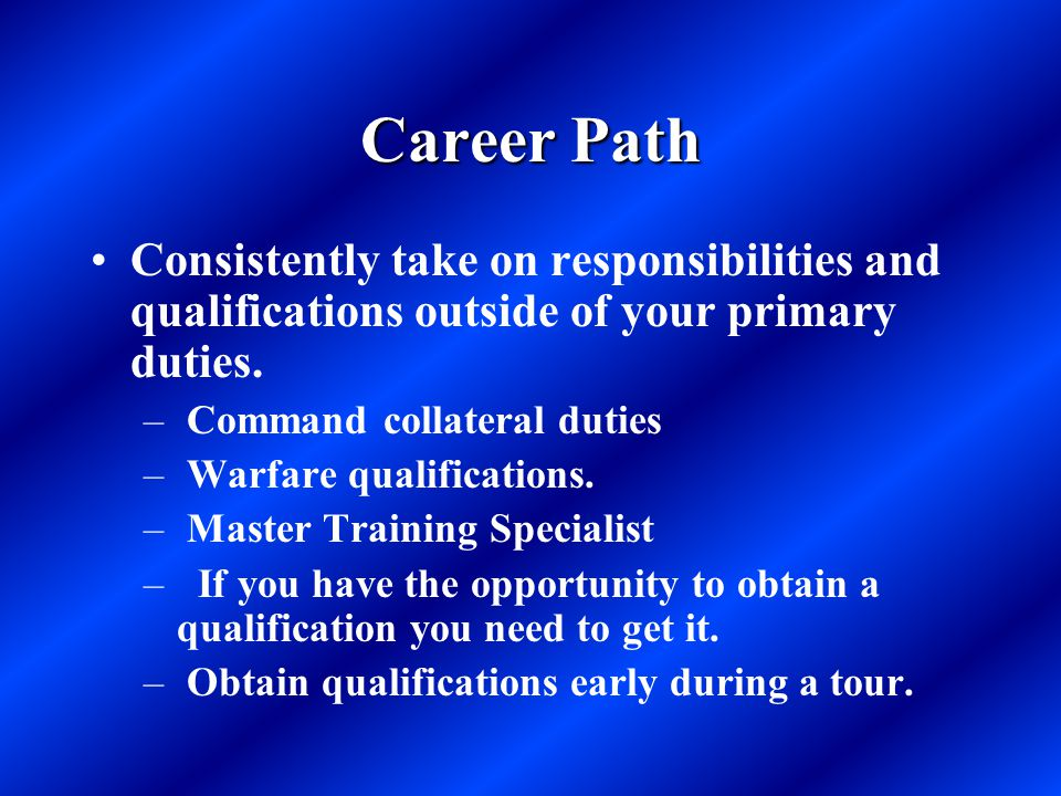 Career Path Consistently take on responsibilities and qualifications outside of your primary duties. – Command collateral duties – Warfare qualificati