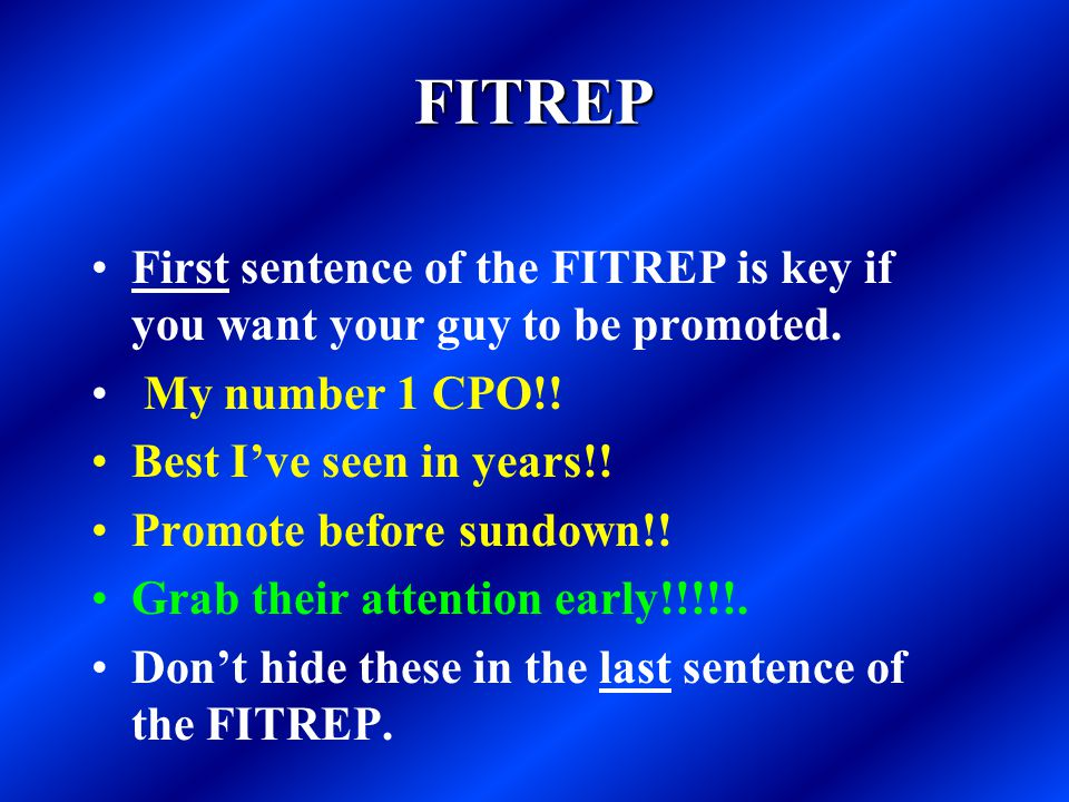 FITREP First sentence of the FITREP is key if you want your guy to be promoted. My number 1 CPO!! Best I've seen in years!! Promote before sundown!! G