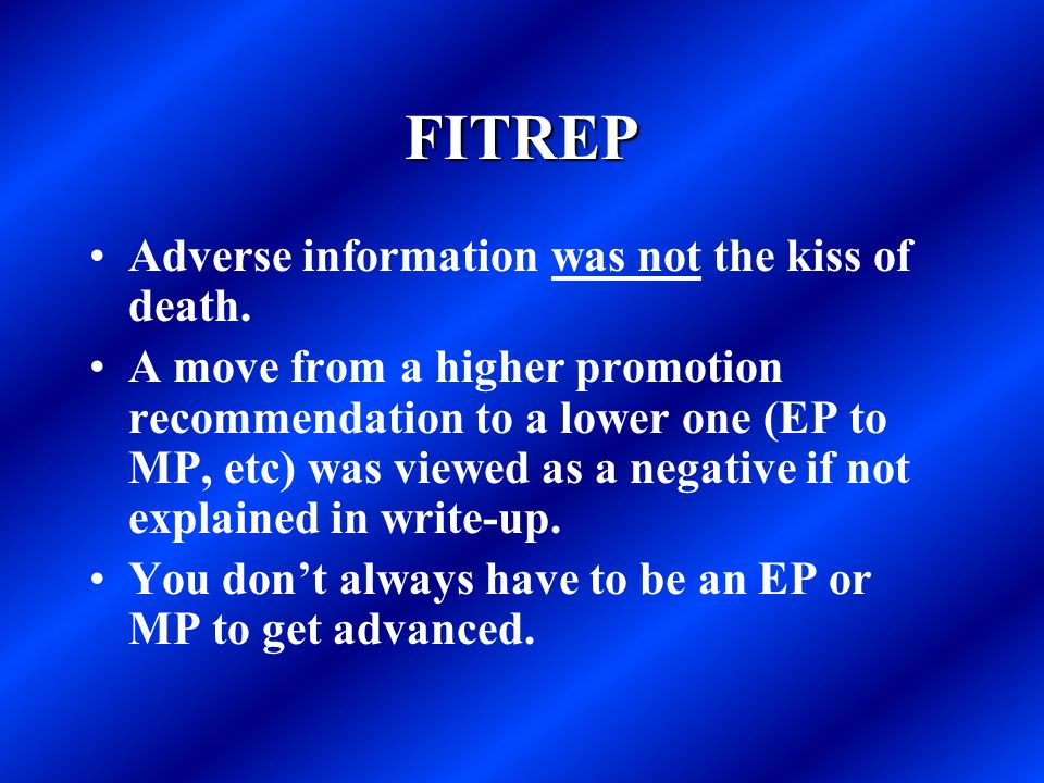 FITREP Adverse information was not the kiss of death. A move from a higher promotion recommendation to a lower one (EP to MP, etc) was viewed as a neg