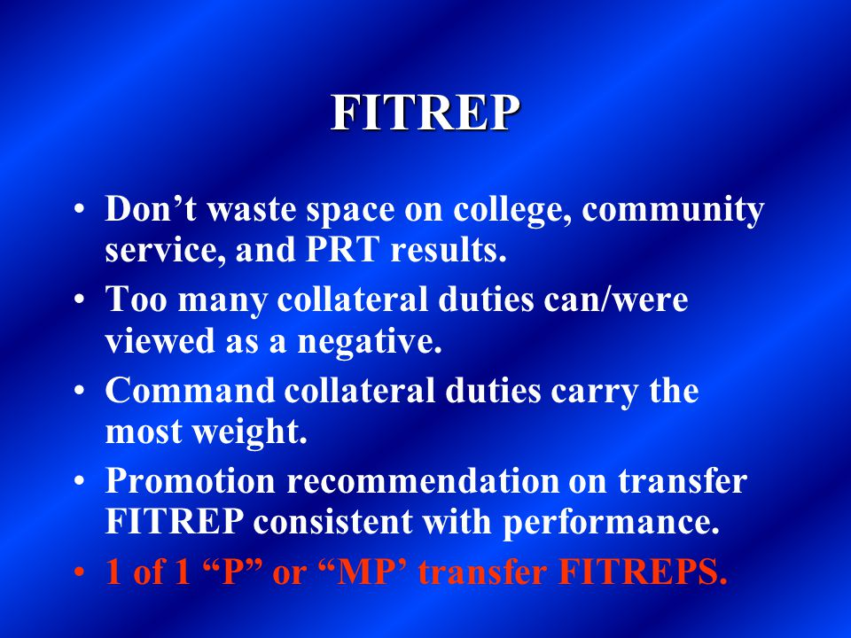 FITREP Don't waste space on college, community service, and PRT results. Too many collateral duties can/were viewed as a negative. Command collateral