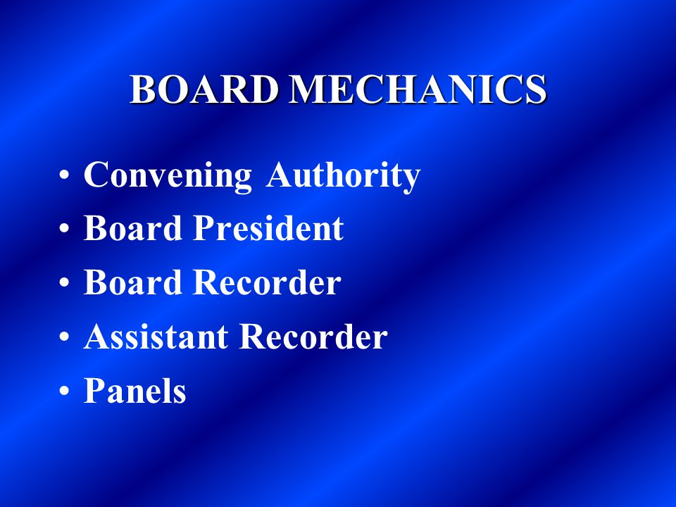 BOARD MECHANICS Convening Authority Board President Board Recorder Assistant Recorder Panels