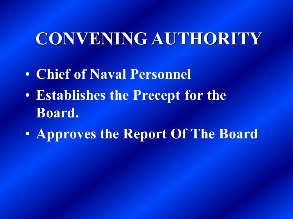 CONVENING AUTHORITY CONVENING AUTHORITY Chief of Naval Personnel Establishes the Precept for the Board. Approves the Report Of The Board