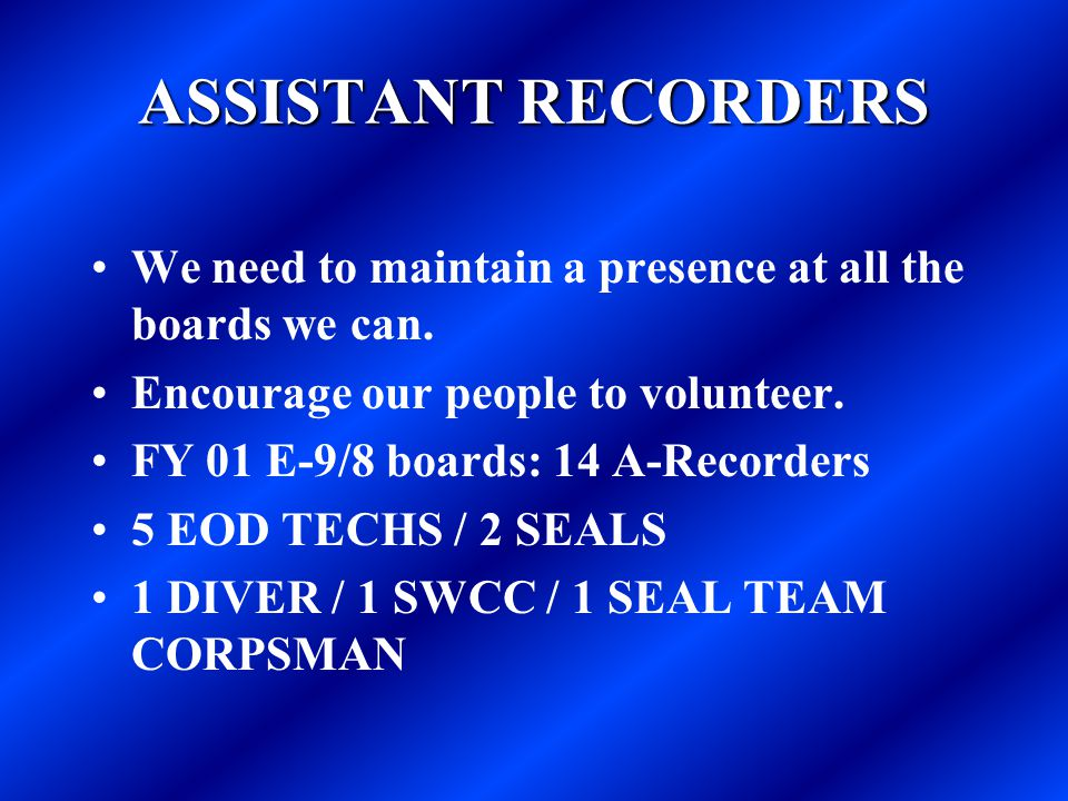 ASSISTANT RECORDERS We need to maintain a presence at all the boards we can. Encourage our people to volunteer. FY 01 E-9/8 boards: 14 A-Recorders 5 E