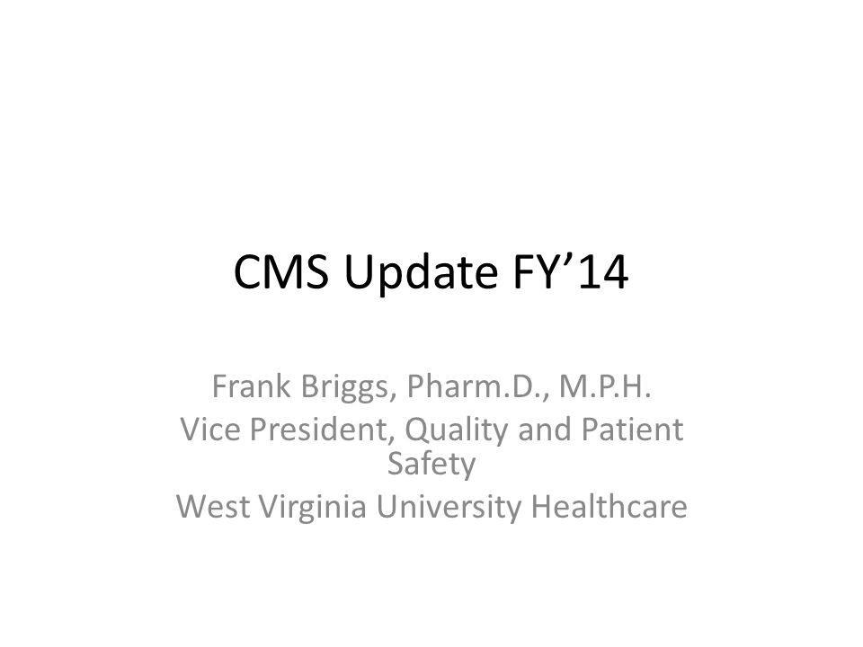 CMS Update FY'14 Frank Briggs, Pharm.D., M.P.H. Vice President, Quality and Patient Safety West Virginia University Healthcare