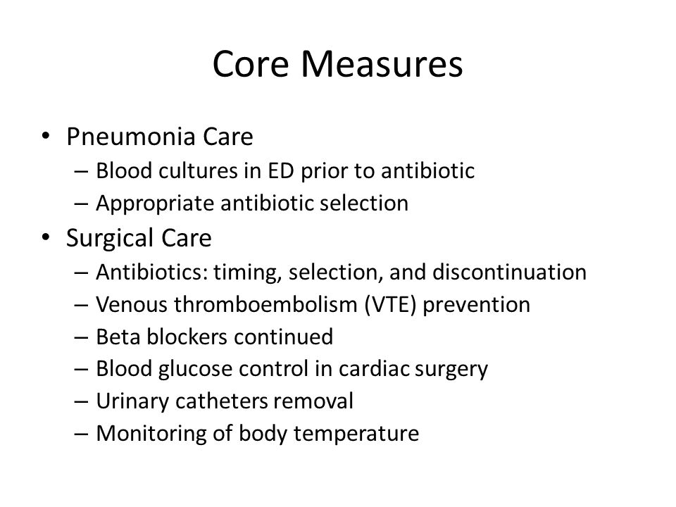 Core Measures Pneumonia Care – Blood cultures in ED prior to antibiotic – Appropriate antibiotic selection Surgical Care – Antibiotics: timing, selection, and discontinuation – Venous thromboembolism (VTE) prevention – Beta blockers continued – Blood glucose control in cardiac surgery – Urinary catheters removal – Monitoring of body temperature