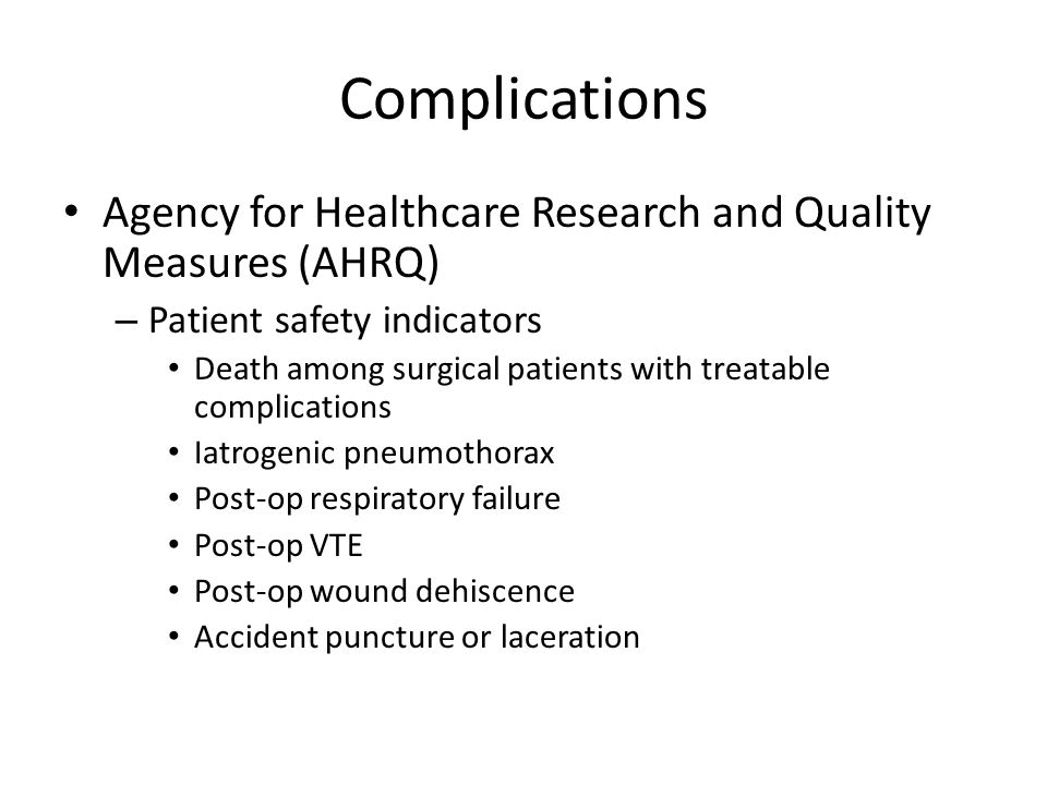 Complications Agency for Healthcare Research and Quality Measures (AHRQ) – Patient safety indicators Death among surgical patients with treatable complications Iatrogenic pneumothorax Post-op respiratory failure Post-op VTE Post-op wound dehiscence Accident puncture or laceration