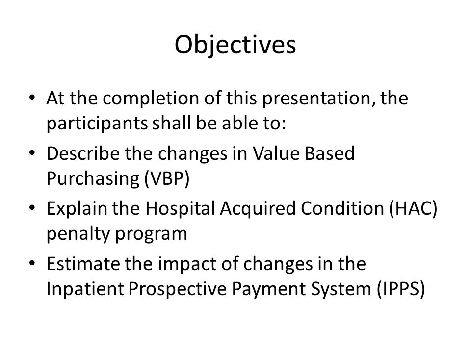 Objectives At the completion of this presentation, the participants shall be able to: Describe the changes in Value Based Purchasing (VBP) Explain the Hospital Acquired Condition (HAC) penalty program Estimate the impact of changes in the Inpatient Prospective Payment System (IPPS)