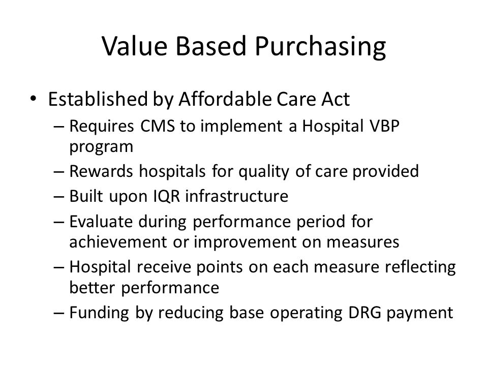 Value Based Purchasing Established by Affordable Care Act – Requires CMS to implement a Hospital VBP program – Rewards hospitals for quality of care p