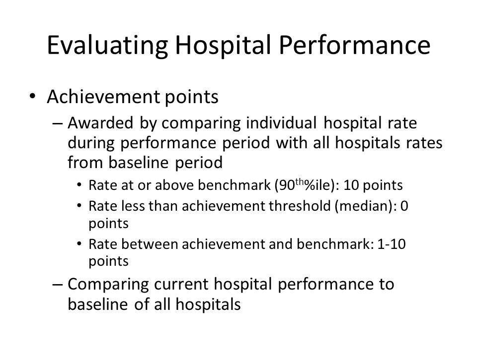 Evaluating Hospital Performance Achievement points – Awarded by comparing individual hospital rate during performance period with all hospitals rates from baseline period Rate at or above benchmark (90 th %ile): 10 points Rate less than achievement threshold (median): 0 points Rate between achievement and benchmark: 1-10 points – Comparing current hospital performance to baseline of all hospitals