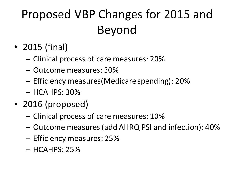 Proposed VBP Changes for 2015 and Beyond 2015 (final) – Clinical process of care measures: 20% – Outcome measures: 30% – Efficiency measures(Medicare spending): 20% – HCAHPS: 30% 2016 (proposed) – Clinical process of care measures: 10% – Outcome measures (add AHRQ PSI and infection): 40% – Efficiency measures: 25% – HCAHPS: 25%